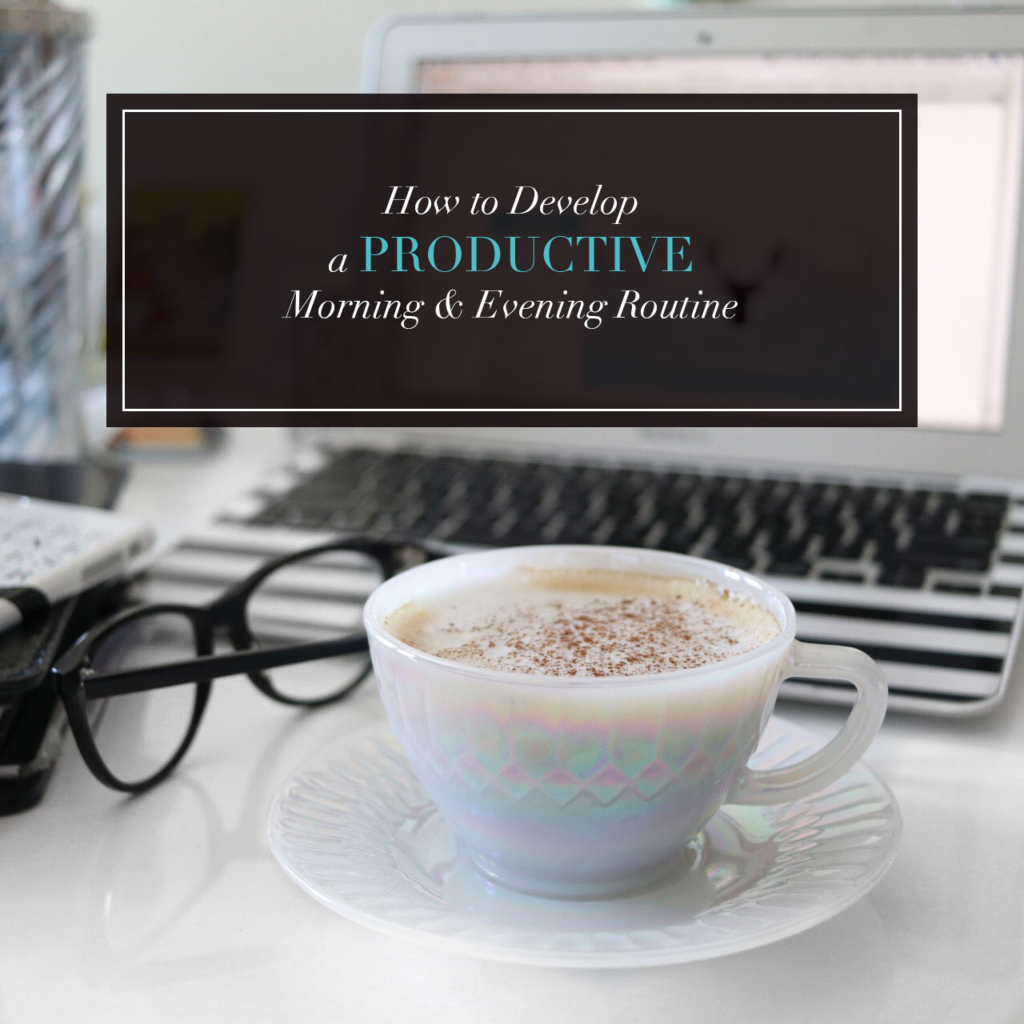 How to Develop a Productive Morning & Evening Routine
